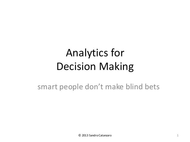Analytics for Decision Making smart people don't make blind bets © 2013 Sandro Catanzaro 1