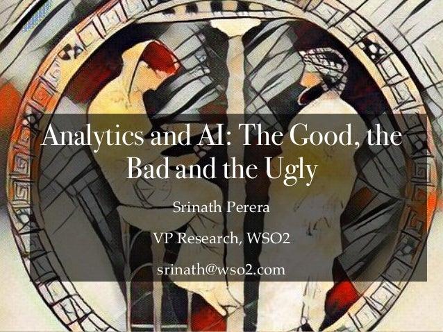 Srinath Perera VP Research, WSO2 srinath@wso2.com Analytics and AI: The Good, the Bad and the Ugly