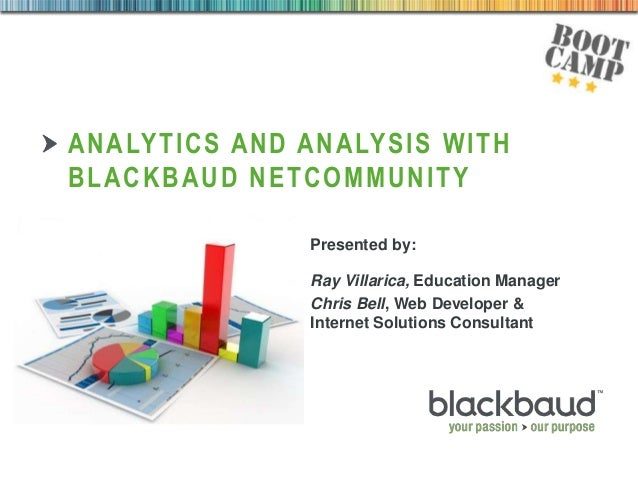 28/08/2013 ANALYTICS AND ANALYSIS WITH BLACKBAUD NETCOMMUNITY Presented by: Ray Villarica, Education Manager Chris Bell, W...