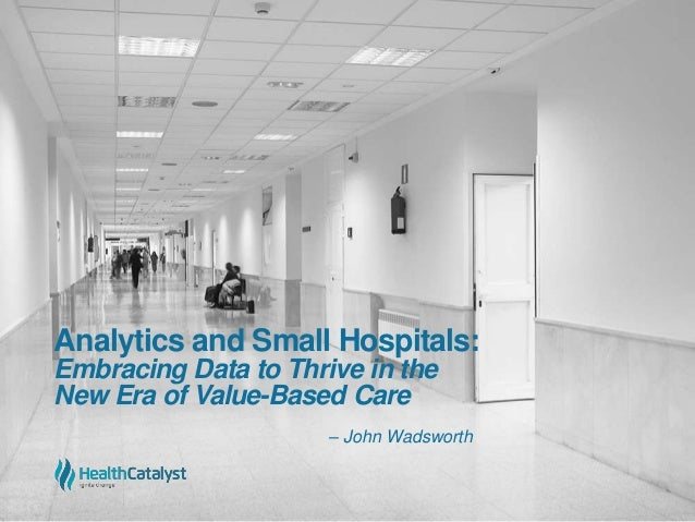 Analytics and Small Hospitals: Embracing Data to Thrive in the New Era of Value-Based Care – John Wadsworth