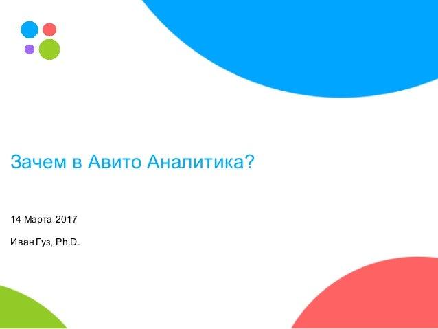 Зачем в Авито Аналитика? 14 Марта 2017 Иван Гуз, Ph.D.