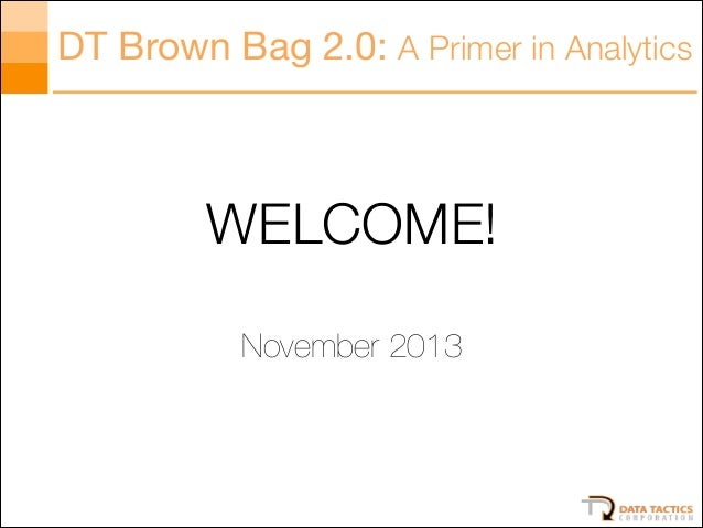 DT Brown Bag 2.0: A Primer in Analytics  WELCOME! !  November 2013