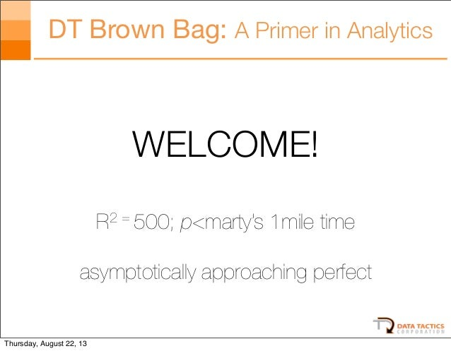DT Brown Bag: A Primer in Analytics  WELCOME! R2 = 500; p<marty's 1mile time asymptotically approaching perfect  Thursday,...