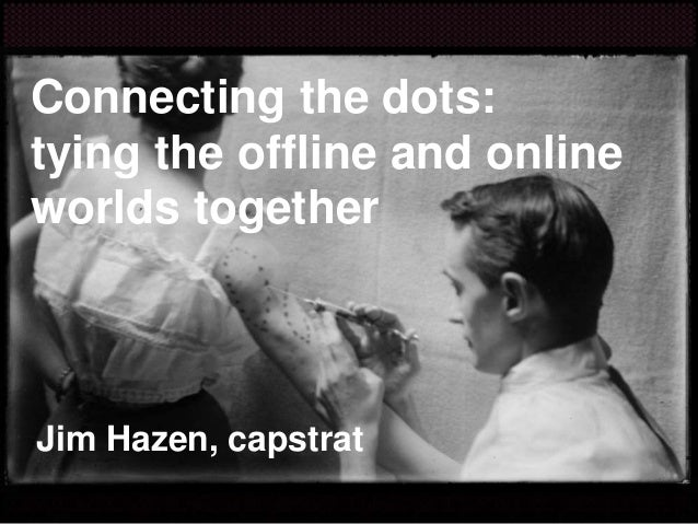 Connecting the dots: tying the offline and online worlds together Jim Hazen, capstrat