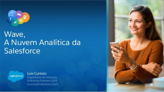 Luis Curioso Engenharia de Soluções Enterprise Business Unit lcurioso@salesforce.com Wave, A Nuvem Analítica da Salesforce