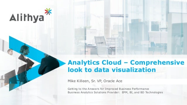 Analytics Cloud – Comprehensive look to data visualization Mike Killeen, Sr. VP, Oracle Ace Getting to the Answers for Imp...