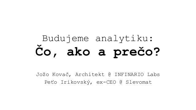 Budujeme analytiku: Čo, ako a prečo? Jožo Kovač, Architekt @ INFINARIO Labs Peťo Irikovský, ex-CEO @ Slevomat