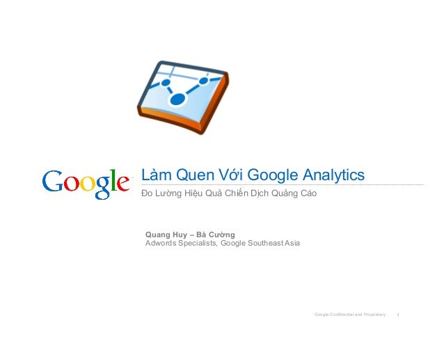 Google Confidential and Proprietary 1 Làm Quen Với Google Analytics Đo Lường Hiệu Quả Chiến Dịch Quảng Cáo Quang Huy – Bá ...