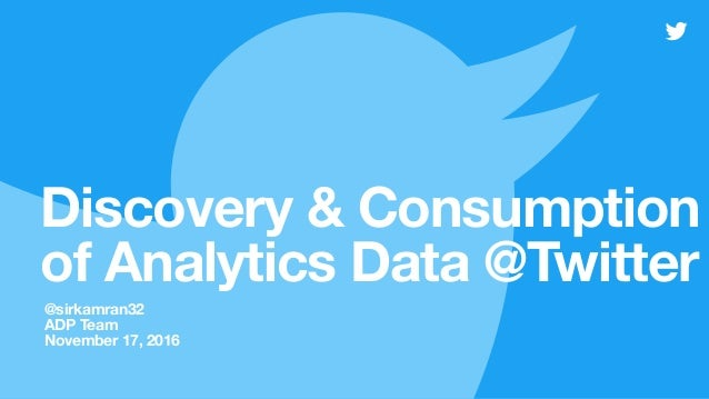 Discovery & Consumption of Analytics Data @Twitter @sirkamran32 ADP Team November 17, 2016