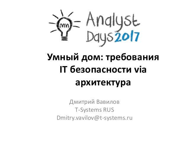 Умный дом: требования IT безопасности via архитектура Дмитрий Вавилов T-Systems RUS Dmitry.vavilov@t-systems.ru