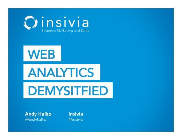 Andy  Halko   @andyhalko   Insivia   @insivia   WEB ANALYTICS DEMYSITFIED