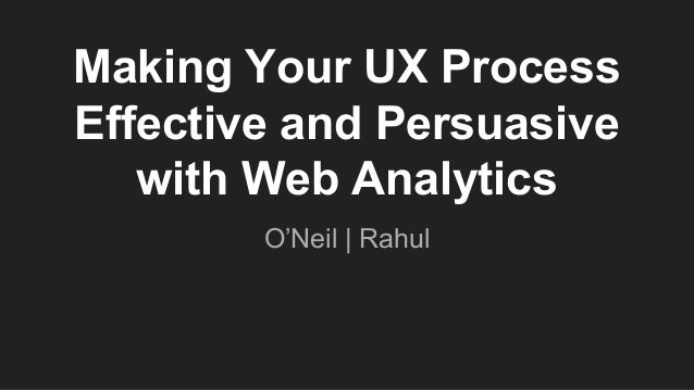 Making Your UX Process Effective and Persuasive with Web Analytics O'Neil | Rahul
