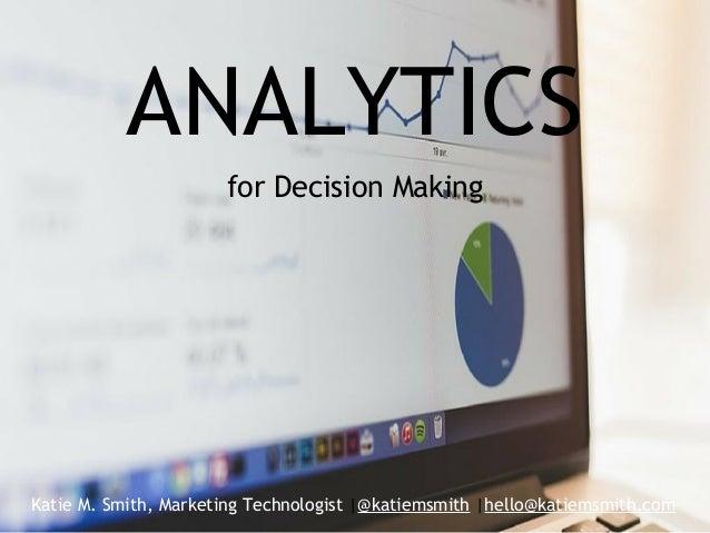 ANALYTICS for Decision Making Katie M. Smith, Marketing Technologist |@katiemsmith |hello@katiemsmith.com