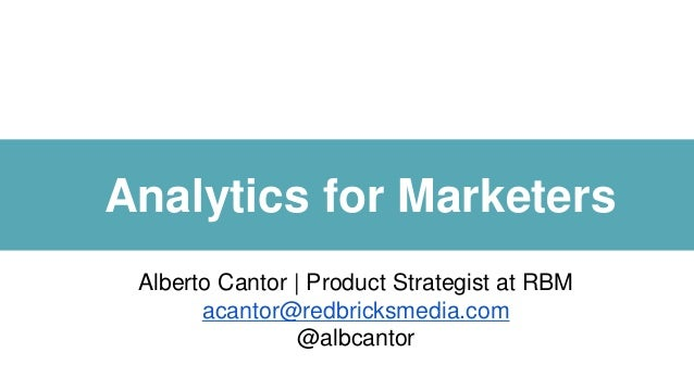 Analytics for Marketers Alberto Cantor | Product Strategist at RBM acantor@redbricksmedia.com @albcantor