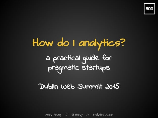 Andy Young // @andyy // andy@500.co How do I analytics? a practical guide for pragmatic startups Dublin Web Summit 2015