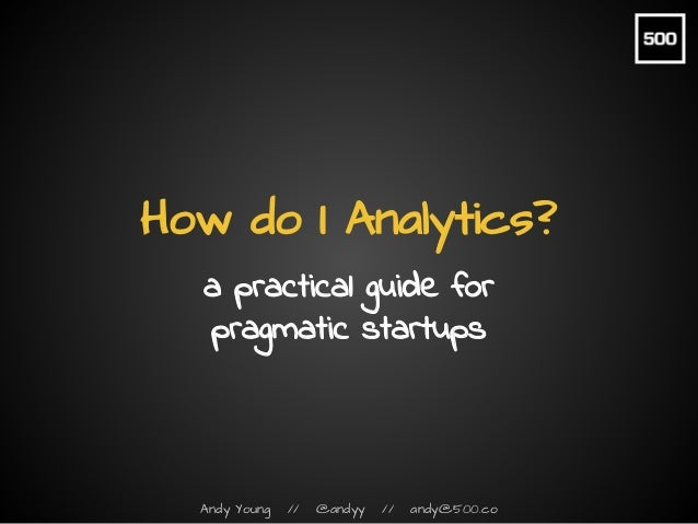 Andy Young // @andyy // andy@500.co How do I Analytics? a practical guide for pragmatic startups