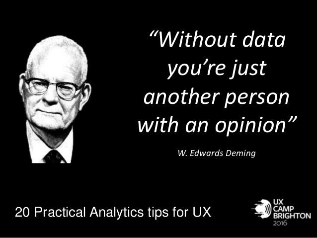 """Without data you're just another person with an opinion"" . W. Edwards Deming 20 Practical Analytics tips for UX"