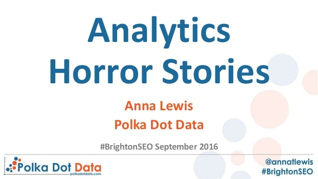 Analytics Horror Stories Anna Lewis Polka Dot Data #BrightonSEO September 2016