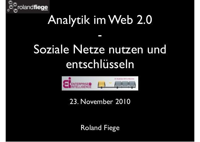 Analytik im Web 2.0 - Soziale Netze nutzen und entschlüsseln 23. November 2010 Roland Fiege