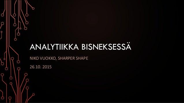 ANALYTIIKKA BISNEKSESSÄ NIKO VUOKKO, SHARPER SHAPE 26.10. 2015