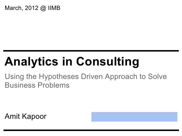 March, 2012 @ IIMBAnalytics in ConsultingUsing the Hypotheses Driven Approach to SolveBusiness ProblemsAmit Kapoor