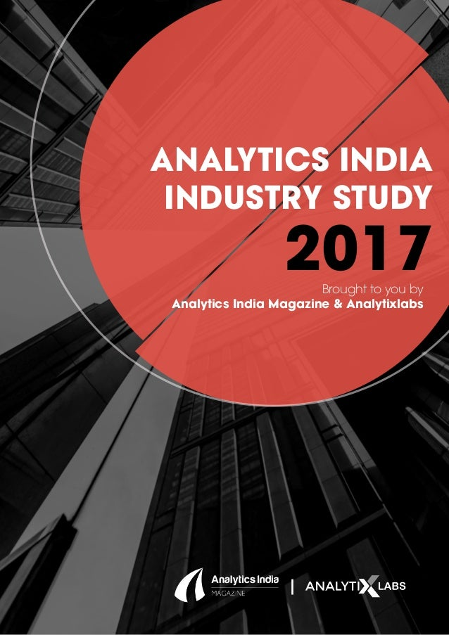 ANALYTICS INDIA INDUSTRY STUDY 2017Brought to you by Analytics India Magazine & Analytixlabs