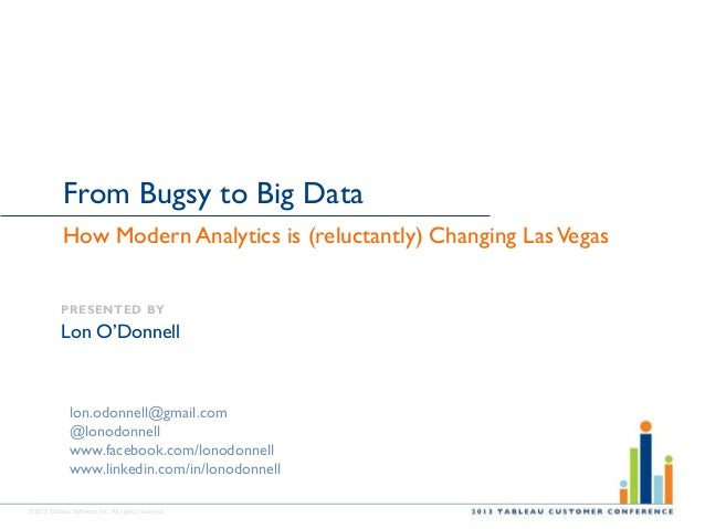 ©2013 Tableau Software Inc. All rights reserved. From Bugsy to Big Data How Modern Analytics is (reluctantly) Changing Las...