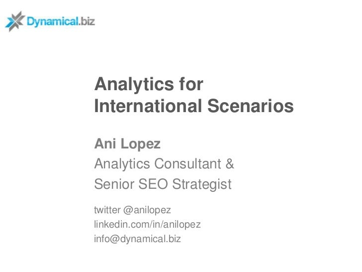 Analytics forInternational ScenariosAni LopezAnalytics Consultant &Senior SEO Strategisttwitter @anilopezlinkedin.com/in/a...