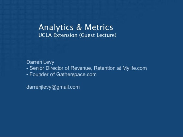 Analytics & Metrics UCLA Extension (Guest Lecture)  Darren Levy - Senior Director of Revenue, Retention at Mylife.com - Fo...