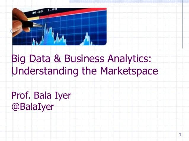Big Data & Business Analytics: Understanding the Marketspace Prof. Bala Iyer @BalaIyer 1