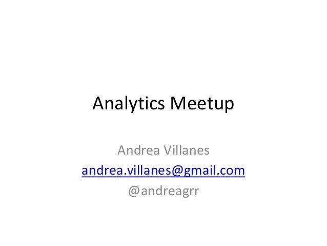 Analytics Meetup Andrea Villanes andrea.villanes@gmail.com @andreagrr