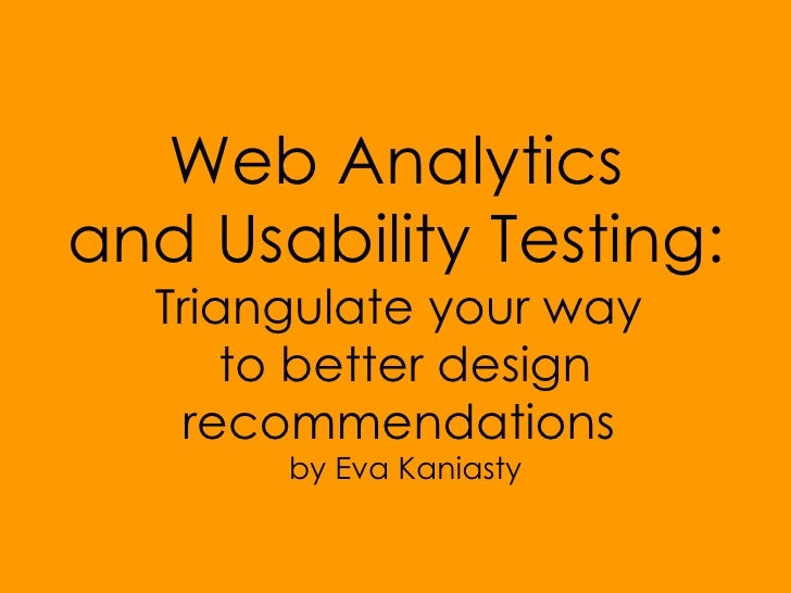 Web Analytics  and Usability Testing:  Triangulate your way  to better design recommendations  by Eva Kaniasty