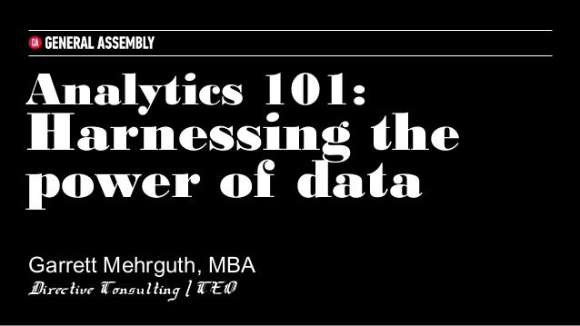 Analytics 101: Harnessing the power of data Garrett Mehrguth, MBA Directive Consulting | CEO