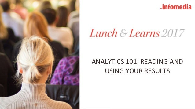 #learninfomedia @infomediadotcom (Twitter : Instagram : Facebook) ANALYTICS 101: READING AND USING YOUR RESULTS