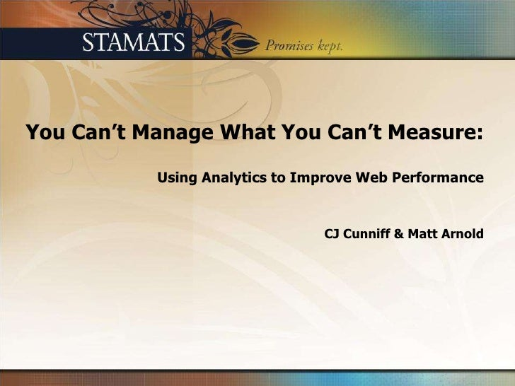 You Can't Manage What You Can't Measure:Using Analytics to Improve Web Performance<br />CJ Cunniff & Matt Arnold<br />