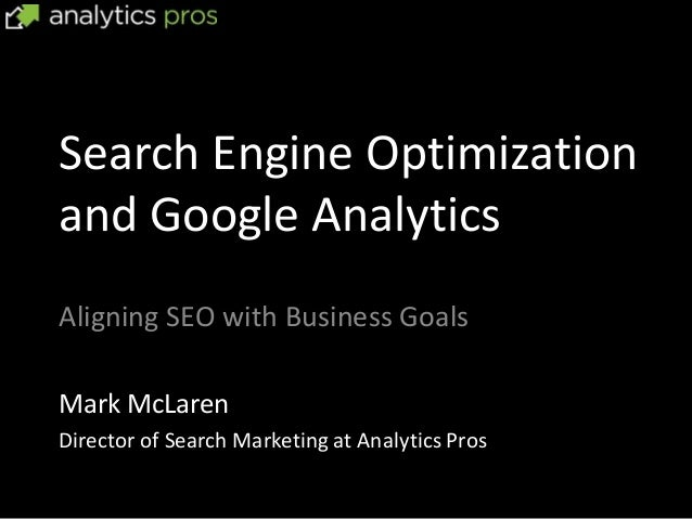 Search Engine Optimizationand Google AnalyticsAligning SEO with Business GoalsMark McLarenDirector of Search Marketing at ...