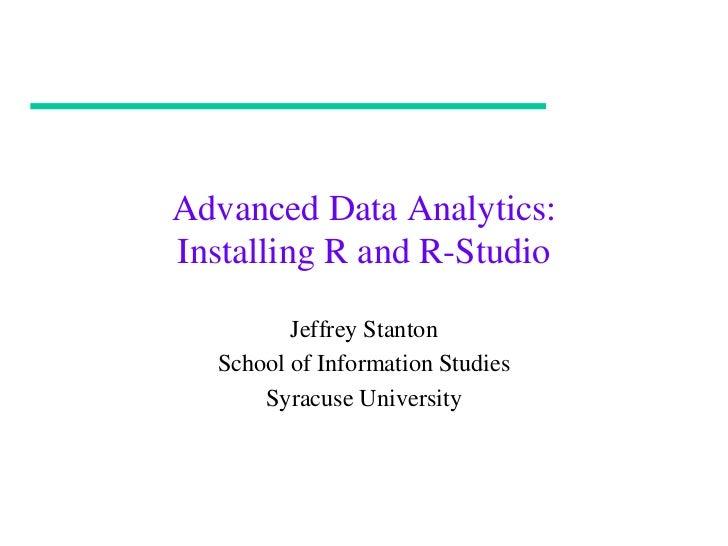Advanced Data Analytics:Installing R and R-Studio         Jeffrey Stanton  School of Information Studies      Syracuse Uni...