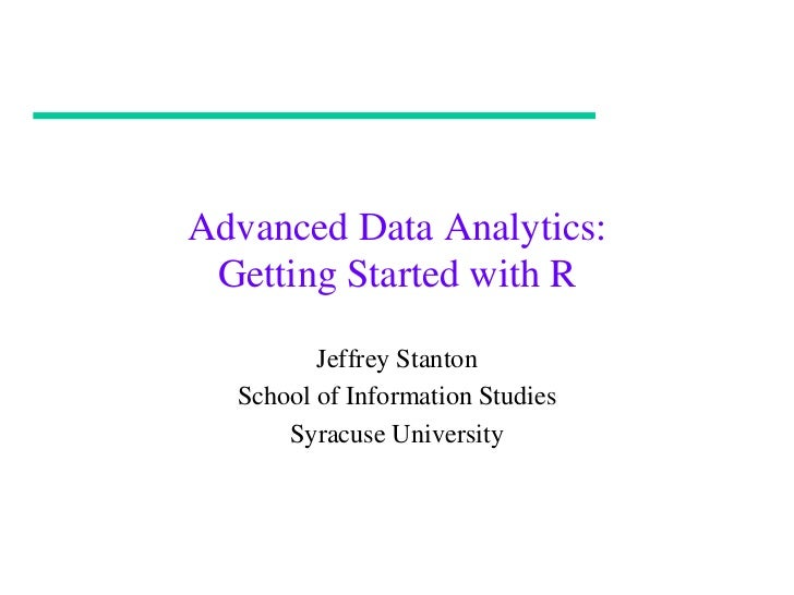 Advanced Data Analytics: Getting Started with R         Jeffrey Stanton  School of Information Studies      Syracuse Unive...