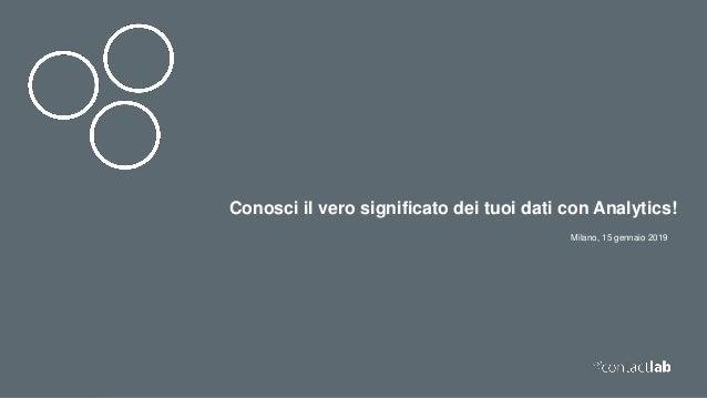 Milano, 15 gennaio 2019 Conosci il vero significato dei tuoi dati con Analytics!