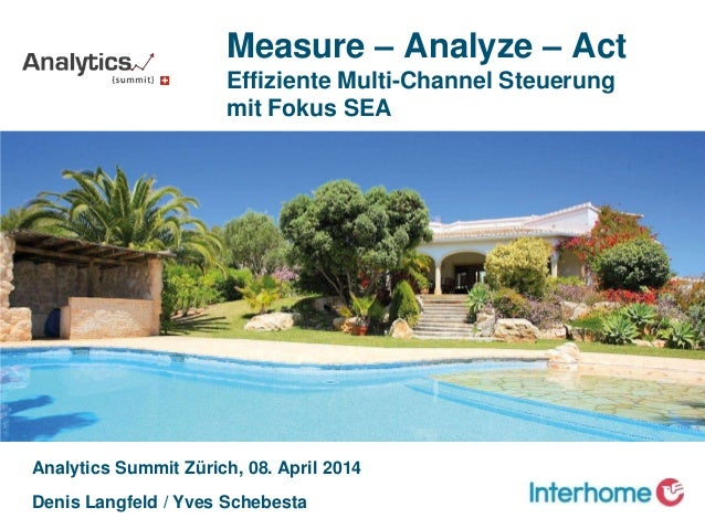 Analytics Summit Zürich, 08. April 2014 Denis Langfeld / Yves Schebesta Measure – Analyze – Act Effiziente Multi-Channel S...