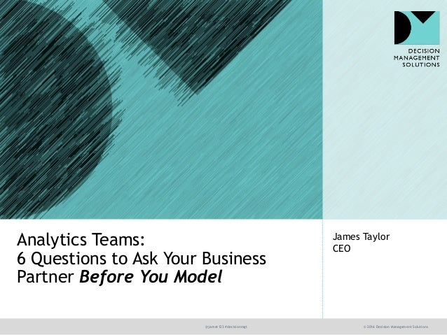 @jamet123 #decisionmgt © 2016 Decision Management Solutions James Taylor CEO Analytics Teams: 6 Questions to Ask Your Busi...