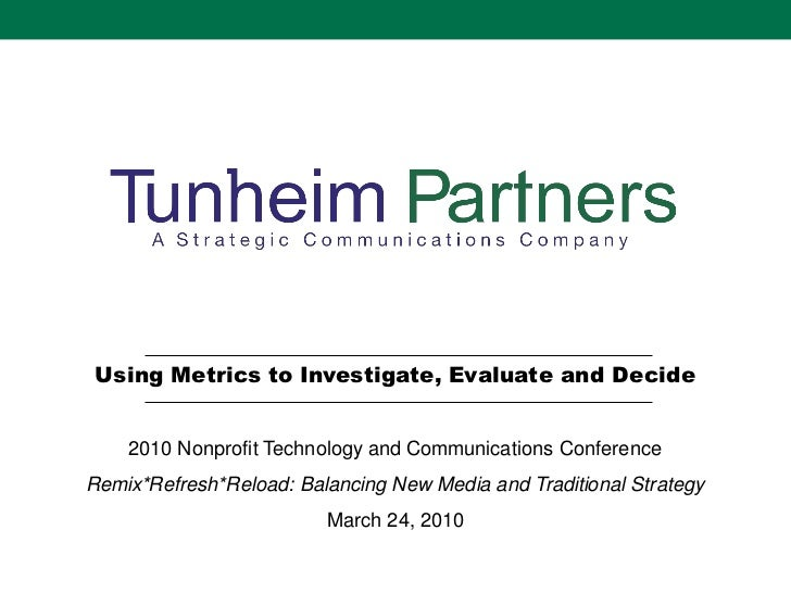 Using Metrics to Investigate, Evaluate and Decide    2010 Nonprofit Technology and Communications ConferenceRemix*Refresh*...