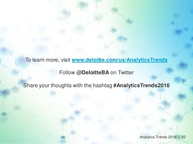 To learn more, visit www.deloitte.com/us/AnalyticsTrends Follow @DeloitteBA on Twitter Share your thoughts with the hashta...