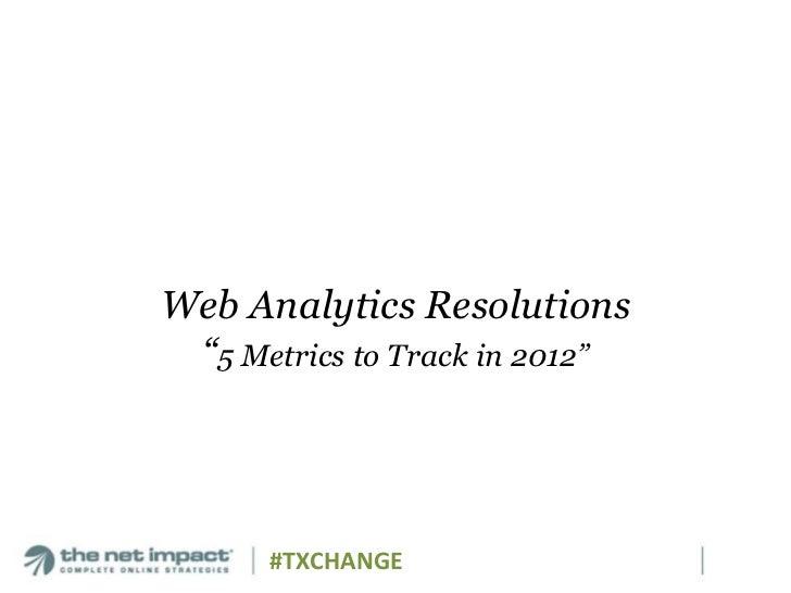 "Web Analytics Resolutions ""5 Metrics to Track in 2012""      #TXCHANGE"