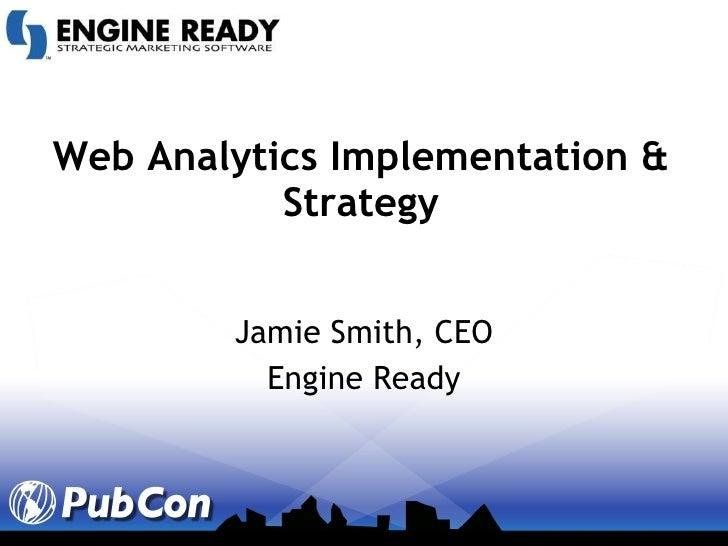 Web Analytics Implementation & Strategy Jamie Smith, CEO Engine Ready