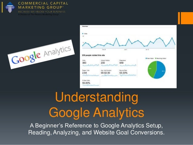 Understanding Google Analytics A Beginner's Reference to Google Analytics Setup, Reading, Analyzing, and Website Goal Conv...