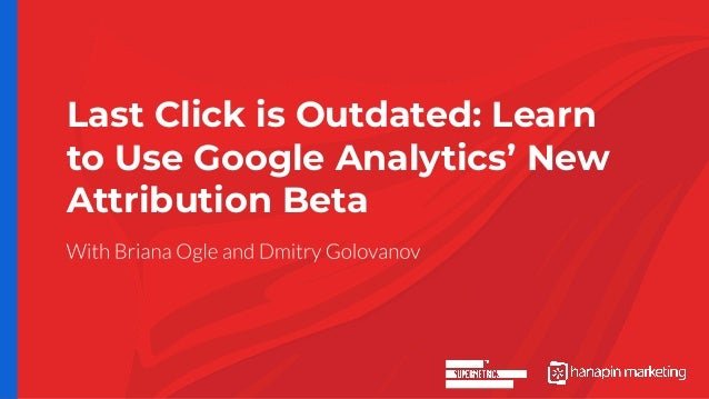 Last Click is Outdated: Learn to Use Google Analytics' New Attribution Beta