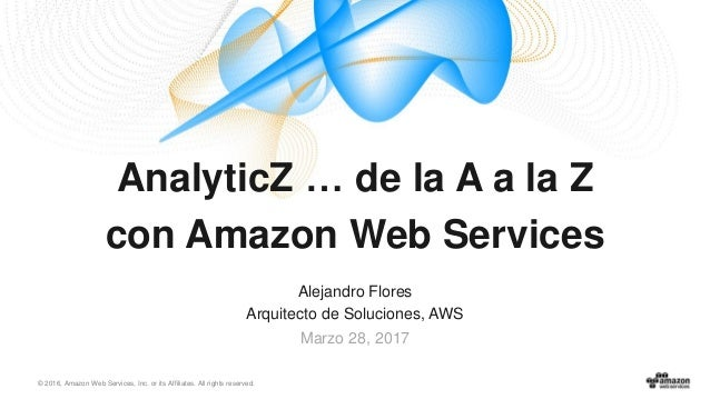 © 2016, Amazon Web Services, Inc. or its Affiliates. All rights reserved. Alejandro Flores Arquitecto de Soluciones, AWS M...