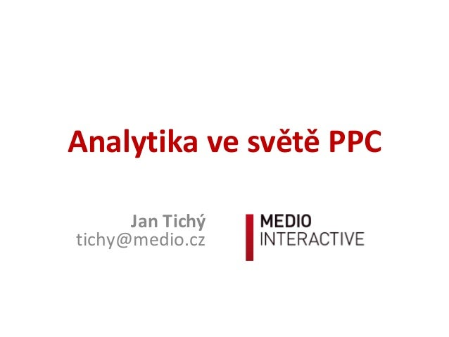Analytika ve světě PPC Jan Tichý tichy@medio.cz