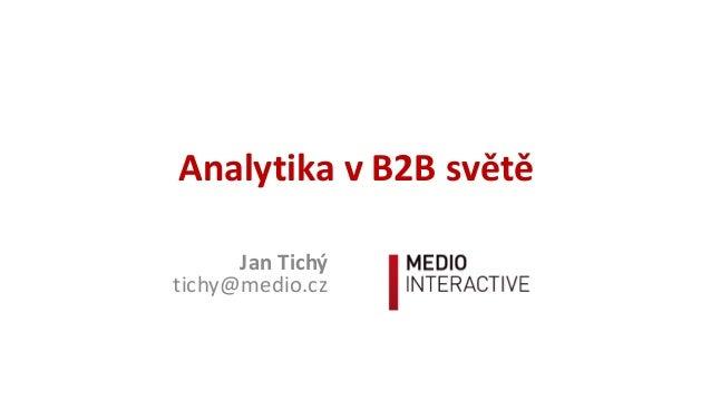 Analytika  v  B2B  světě Jan  Tichý tichy@medio.cz